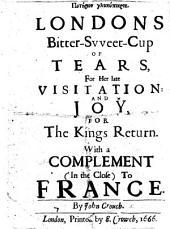 Ποτηριον γλυκυπικρον. Londons bitter-sweet-cup of tears, for her late visitation: and joy, for the King's return. With a complement, in the close, to France