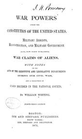War Powers Under the Constitution of the United States: Military Arrests, Reconstruction and Military Government. Also, Now First Published, War Claims of Aliens. With Notes on the Acts of the Executive and Legislative Departments During Our Civil War, and a Collection of Cases Decided in the National Courts