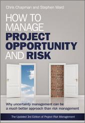 How to Manage Project Opportunity and Risk: Why Uncertainty Management can be a Much Better Approach than Risk Management, Edition 3