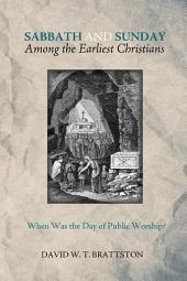 Sabbath and Sunday among the Earliest Christians: When Was the Day of Public Worship?