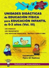 Unidades didácticas de Educación Física para educación infantil (0-3 años) Vol.III: Los animales - Los transportes - Una aventura vivificante, pacífica y seductora