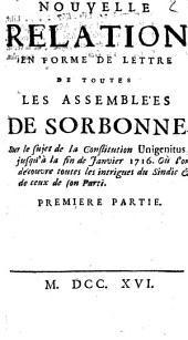 Nouvelle relation en forme de lettre de toutes les assemblées de Sorbonne sur le sujet de la Constitution Unigenitus, jusqu'à la fin de janvier 1716. Où l'on découvre toutes les intrigues du Sindic & de ceux de son parti. Premiere partie