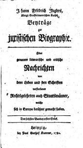 Johann Friedrich Juglers Beyträge zur juristischen Biographie oder genauere litterarische und critische Nachrichten von dem Leben und den Schriften verstorbener Rechtsgelehrten auch Staatsmänner, welche sich in Europa berühmt gemacht haben: Band 6