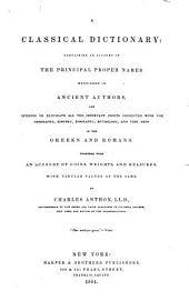 A Classical Dictionary: Containing an Account of the Principal Proper Names Mentioned in Ancient Authors and Intended to Elucidate All the Important Points Connected with the Geography, History, Biography, Mythology, and Fine Arts of the Greeks and Romans : Together with an Account of Coins, Weights, and Measures, with Tabular Values of the Same