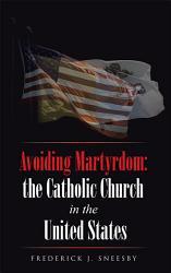Avoiding Martyrdom The Catholic Church In The United States Book PDF