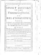 A short history of the famous Constitution or Bull Unigenitus thundered out by Pope Clement XI. against that incomparable work called Moral reflexions upon the New Testament ... Done from the French. To which is added Father Quesnels confession of faith upon his death bed
