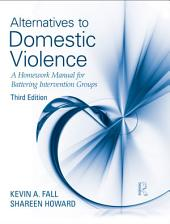 Alternatives to Domestic Violence: A Homework Manual for Battering Intervention Groups, Third Edition, Edition 3