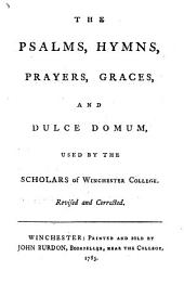 The Psalms, Hymns, Prayers, Graces, and Dulce Domum, Used by the Scholars of Winchester College: Revised and Corrected