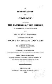 An Introduction to Geology: Comprising the Elements of the Science in Its Present Advanced State, and All the Recent Discoveries; with an Outline of the Geology of England and Wales