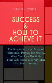 SUCCESS & HOW TO ACHIEVE IT: The Key to Success, Acres of Diamonds, Praying for Money, What You Can Do With Your Will Power & Every Man His Own University: The Ultimate Collection of 5 Self-Help Books on Achieving Success, Education, Fortune & Personal Growth