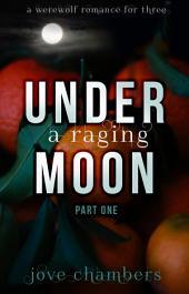 Under A Raging Moon: Part One: A Werewolf Romance for Three