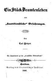 """Ein Stück Beamtenleben oder """"staatsdienstliche"""" Erfahrungen: Ein Supplement zu der """"preussischen Büreaukratie""""."""