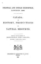 Colonial and Indian Exhibition, London, 1886: Canada: Its History, Productions and Natural Resources ...