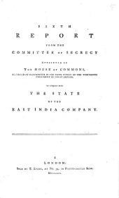 Sixth Report from the Committee of Secrecy Appointed by the House of Commons, Assembled at Westminster in the Sixth Session of the Thirteenth Parliament of Great Britain, to Enquirr [sic] Into the State of the East India Company: Volume 6