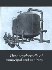 The encyclopædia of municipal and sanitary engineering: a handy working guide in all matters connected with municipal and sanitary engineering and administration