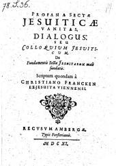 Profana Sectae Jesuiticae Vanitas. Dialogus: Seu Colloquium Jesuiticum, De Fundamentis Sectae Jesuitarum male fundatis