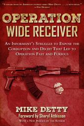 Operation Wide Receiver: An Informant s Struggle to Expose the Corruption and Deceit That Led to Operation Fast and Furious