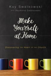 Make Yourself at Home: Discovering the Heart of the Church