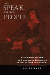 To Speak for the People: Public Opinion and the Problem of Legitimacy in the French Revolution