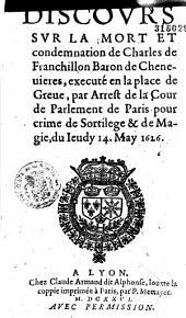 Discours sur la mort et condemnation de Charles de Franchillon Baron de Chenevieres, executé en la place de Greve, par arrest de la Cour de Parlement de Paris pour crime de sortilege et de magie, du jeudy 14 may 1626