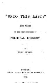 """Unto this Last"": four essays on the first principles of Political Economy. [Originally published in the Cornhill Magazine.]"