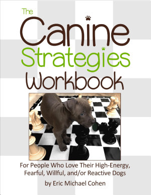 The Canine Strategies Workbook   For People Who Love Their High   Energy  Fearful  Willful and   or Reactive Dogs