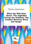 Wacky Aphorisms, What the Web Says about the Alphabet Versus the Goddess