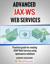 Advanced JAX-WS Web Services: Practical guide for creating SOAP Web Services using opensource solutions