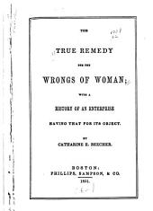 The true remedy for the wrongs of woman: with a history of an enterprise having that for its object