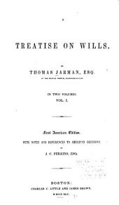 A Treatise on Wills: By Thomas Jarman. With Notes and References to American Decisions, by J. C. Perkins, Esq, Volume 1
