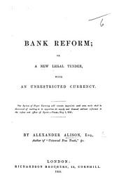 Bank Reform; or, a new legal tender, with an unrestricted currency