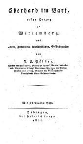 Eberhard im Bart, erster Herzog zu Wirtemberg, aus ächten, grossentheils handschriftlichen Geschichts quellen. Mit Eberhards Bild
