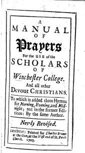 A Manual of Prayers for the use of the Scholars of Winchester Colledge: and all other devout Christians. By T. Ken, Bishop of Bath and Wells