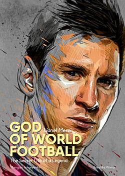 Lionel Messi   God  of World Football   The Secret Life of a Legend PDF