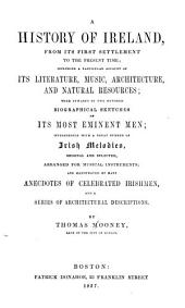 A History of Ireland: From Its First Settlement to the Present Time, Including a Particular Account of Its Literature, Music, Architecture, and Natural Resources, with Upwards of Two Hundred Biographical Sketches of Its Most Eminent Men, Interspersed with a Great Number of Irish Melodies, Original and Selected, Arranged for Musical Instruments, and Illustrated by Many Anecdotes of Celebrated Irishmen, and a Seies of Architectural Descriptions