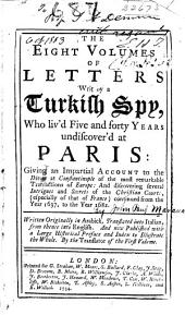 The Eight Volumes of Letters Writ by a Turkish Spy, who Liv'd Five and Forty Years Undiscover'd at Paris: Giving an Impartial Account to the Divan at Constantinople of the Most Remarkable Transactions of Europe: and Discovering Several Intrigues and Secrets of the Christian Courts, (especially of that of France) Continued from the Year 1637, to the Year 1682, Volume 1