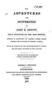 The Adventures and Sufferings of John R. Jewitt: Only Survivor of the Ship Boston, During a Captivity of Nearly Three Years Among the Savages of Nootka Sound; with an Account of the Manners, Mode of Living, and Religious Opinions of the Natives