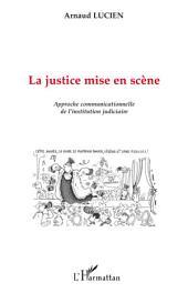 La justice mise en scène: Approche communicationnelle de l'institution judiciaire