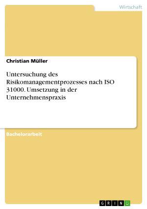 Untersuchung des Risikomanagementprozesses nach ISO 31000  Umsetzung in der Unternehmenspraxis PDF
