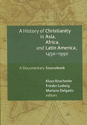 A History Of Christianity In Asia Africa And Latin America 1450 1990 A Documentary Sourcebook