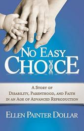 No Easy Choice: A Story of Disability, Parenthood, and Faith in an Age of Advanced Reproduction