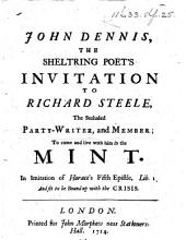 John Dennis, the Sheltring Poet's Invitation to Richard Steele, the secluded party-writer, and member; to come and live with him in the Mint. In imitation of Horace's Fifth Epistle, Lib. I. And fit to be bound up with the Crisis. [A poem.]