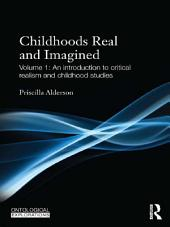Childhoods Real and Imagined: Volume 1: An introduction to critical realism and childhood studies