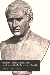 Marcus Tullius Cicero. Ten Orations with the Letters to His Wife