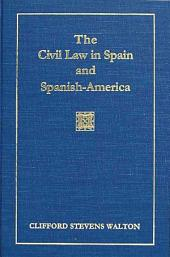 The Civil Law in Spain and Spanish-America: Including Cuba, Puerto Rico, and Philippine Islands, and the Spanish Civil Code in Force, Annotated and with References to the Civil Codes of Mexico, Central and South America ...