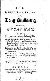 The Ministerial Virtue: Or, Long-suffering Extolled in a Great Man. Being a Discourse from the Following Text, to Him that Smiteth Thee on the One Cheek, Offer Also the Other: ... Luke Vi. 29. Delivered in the Parish of St. Martin's, ... By J. T. D.D. Author of The Royal Sin, &c