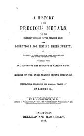 A History of the Precious Metals, from the Earliest Periods to the Present Time: With Directions for Testing Their Purity, and Statements of Their Comparative Value, Estimated Cost, and Amount at Different Periods; Together with an Account of the Products of Various Mines; a History of the Anglo-Mexican Mining Companies, and Speculations Concerning the Mineral Wealth of California