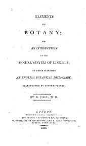 Elements of Botany: Or, An Introduction to the Sexual System of Linnaeus; to which is Annexed an English Botanical Dictionary. Illustrated by Copper-plates