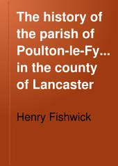 The History of the Parish of Poulton-le-Fylde, in the County of Lancaster: Volume 8