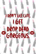 I Don't Get Cute. I Get Drop Dead Gorgeous.